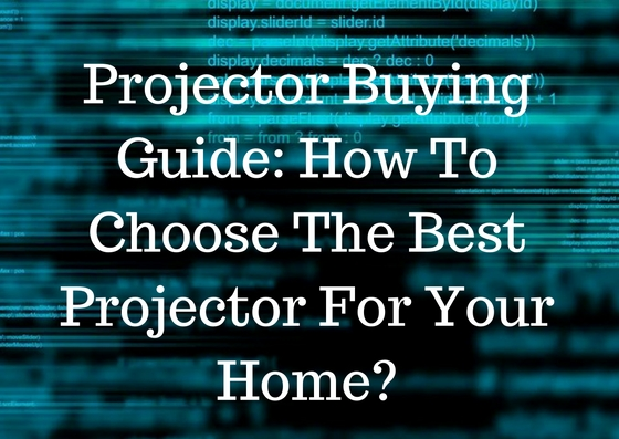 Projector Buying Guide- How To Choose The Best Projector For Your Home