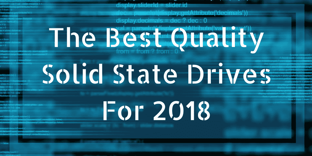 The Best Quality Solid State Drives For 2018