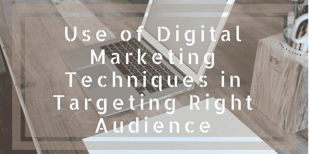 Use of Digital Marketing Techniques in Targeting Right Audience