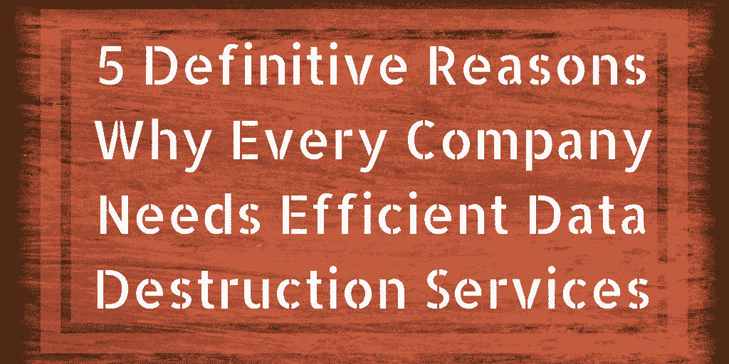 5 Definitive Reasons Why Every Company Needs Efficient Data Destruction Services