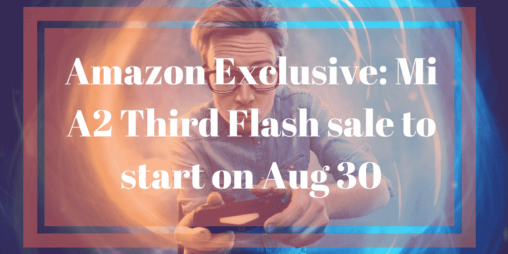 Amazon Exclusive_ Mi A2 Third Flash sale to start on Aug 30
